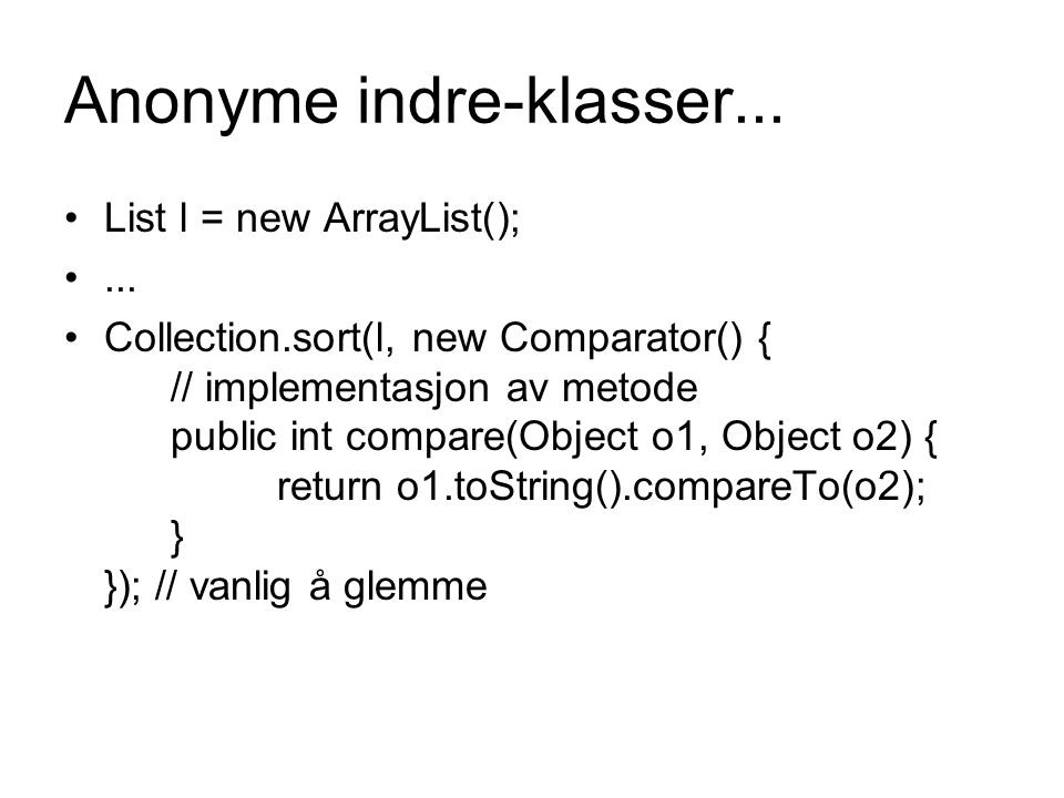Anonyme indre-klasser... List l = new ArrayList();... Collection.sort(l, new Comparator() { // implementasjon av metode public int compare(Object o1,