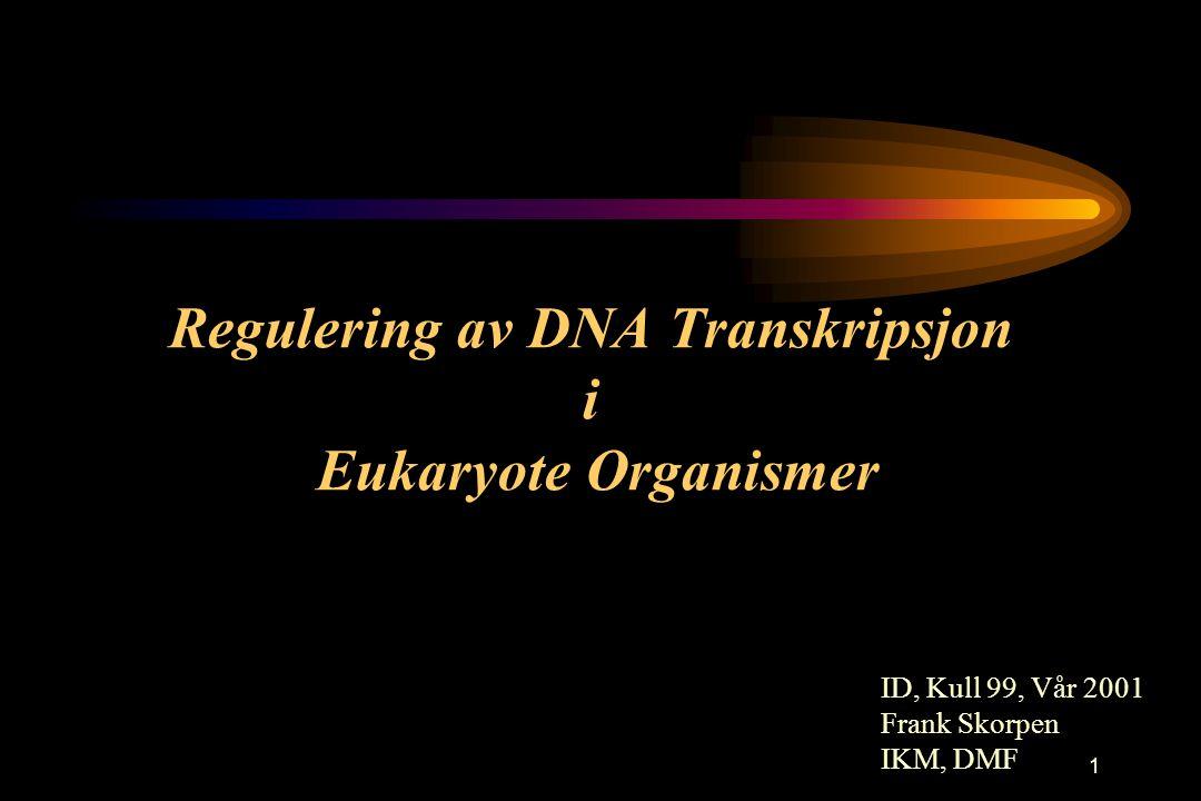 1 ID, Kull 99, Vår 2001 Frank Skorpen IKM, DMF Regulering av DNA Transkripsjon i Eukaryote Organismer