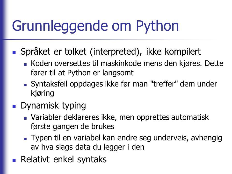 Grunnleggende om Python Språket er tolket (interpreted), ikke kompilert Koden oversettes til maskinkode mens den kjøres.