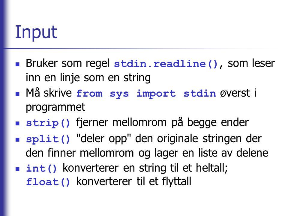 Input Bruker som regel stdin.readline(), som leser inn en linje som en string Må skrive from sys import stdin øverst i programmet strip() fjerner mellomrom på begge ender split() deler opp den originale stringen der den finner mellomrom og lager en liste av delene int() konverterer en string til et heltall; float() konverterer til et flyttall