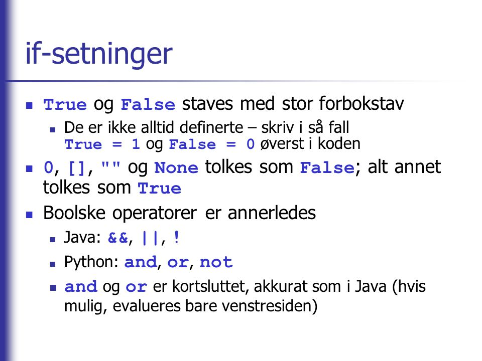 if-setninger True og False staves med stor forbokstav De er ikke alltid definerte – skriv i så fall True = 1 og False = 0 øverst i koden 0, [], og None tolkes som False ; alt annet tolkes som True Boolske operatorer er annerledes Java: &&, ||, .