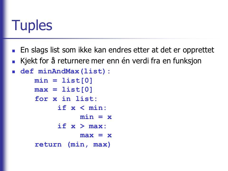 Tuples En slags list som ikke kan endres etter at det er opprettet Kjekt for å returnere mer enn én verdi fra en funksjon def minAndMax(list): min = list[0] max = list[0] for x in list: if x max: max = x return (min, max)