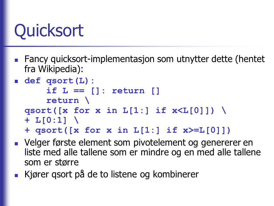 Quicksort Fancy quicksort-implementasjon som utnytter dette (hentet fra Wikipedia): def qsort(L): if L == []: return [] return \ qsort([x for x in L[1