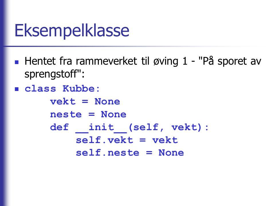 Eksempelklasse Hentet fra rammeverket til øving 1 - På sporet av sprengstoff : class Kubbe: vekt = None neste = None def __init__(self, vekt): self.vekt = vekt self.neste = None