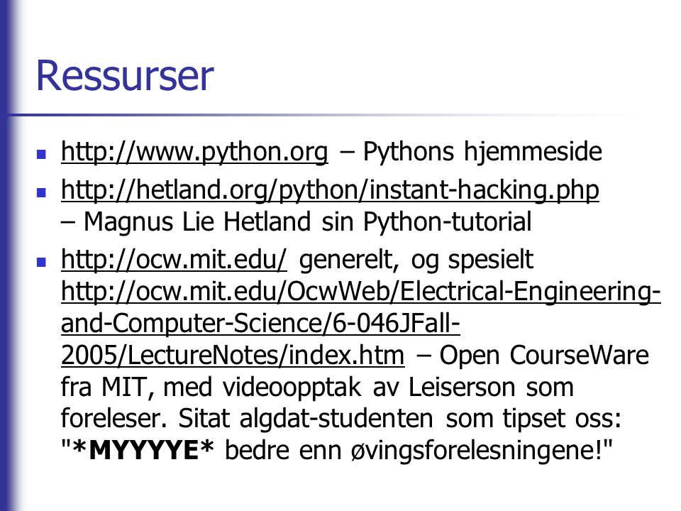 Ressurser http://www.python.org – Pythons hjemmeside http://hetland.org/python/instant-hacking.php – Magnus Lie Hetland sin Python-tutorial http://ocw.mit.edu/ generelt, og spesielt http://ocw.mit.edu/OcwWeb/Electrical-Engineering- and-Computer-Science/6-046JFall- 2005/LectureNotes/index.htm – Open CourseWare fra MIT, med videoopptak av Leiserson som foreleser.