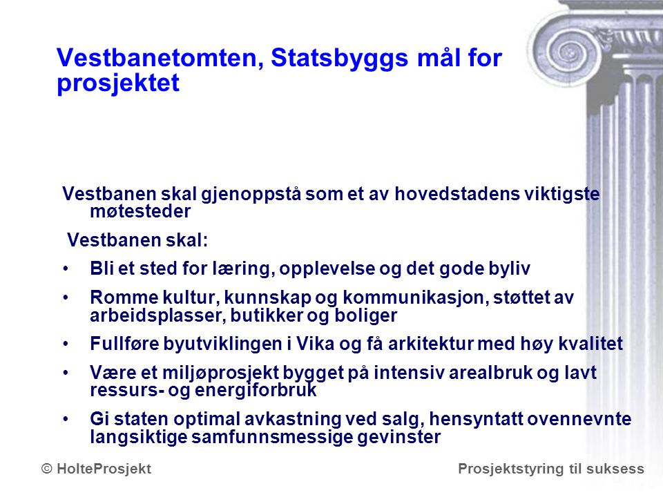 www.holteprosjekt.no Prosjektstyring til suksess© HolteProsjekt Vestbanetomten, Statsbyggs mål for prosjektet Vestbanen skal gjenoppstå som et av hove