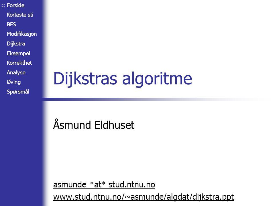 Forside Korteste sti BFS Modifikasjon Dijkstra Eksempel Korrekthet Analyse Øving Spørsmål Dijkstras algoritme Åsmund Eldhuset asmunde *at* stud.ntnu.n