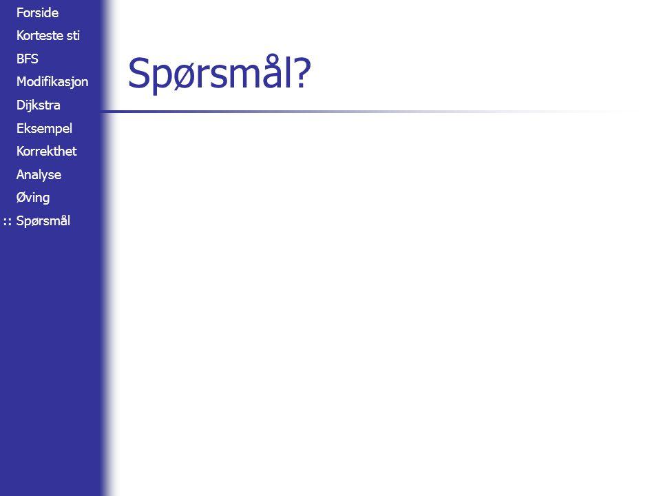 Forside Korteste sti BFS Modifikasjon Dijkstra Eksempel Korrekthet Analyse Øving Spørsmål Spørsmål? ::