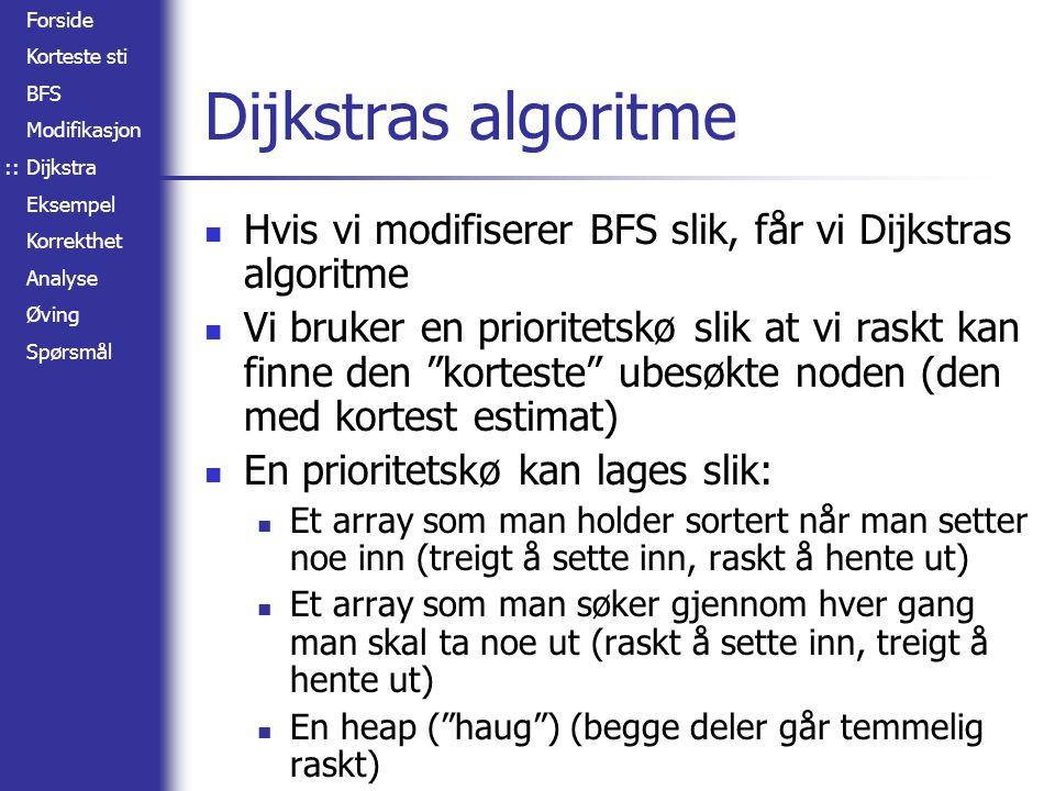 Forside Korteste sti BFS Modifikasjon Dijkstra Eksempel Korrekthet Analyse Øving Spørsmål Dijkstras algoritme Hvis vi modifiserer BFS slik, får vi Dij