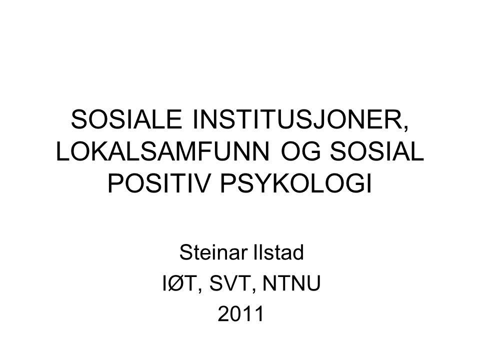 SOSIALE INSTITUSJONER, LOKALSAMFUNN OG SOSIAL POSITIV PSYKOLOGI Steinar Ilstad IØT, SVT, NTNU 2011