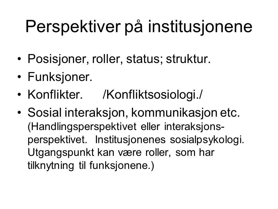 Perspektiver på institusjonene Posisjoner, roller, status; struktur. Funksjoner. Konflikter. /Konfliktsosiologi./ Sosial interaksjon, kommunikasjon et
