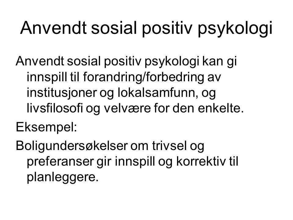 Anvendt sosial positiv psykologi Anvendt sosial positiv psykologi kan gi innspill til forandring/forbedring av institusjoner og lokalsamfunn, og livsfilosofi og velvære for den enkelte.
