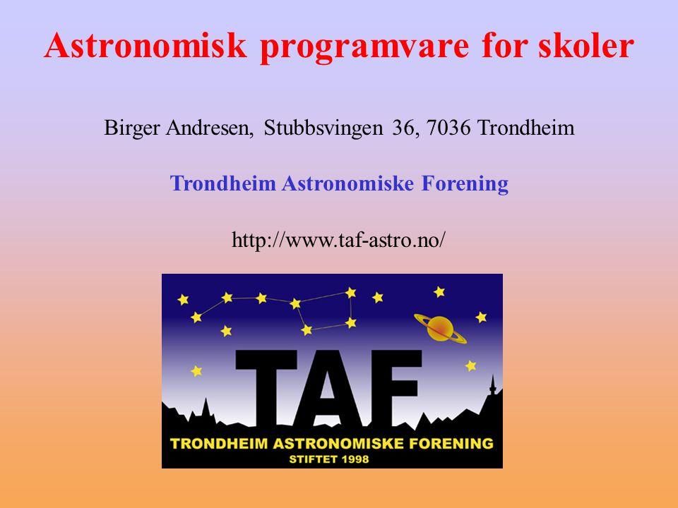 Astronomisk programvare for skoler Birger Andresen, Stubbsvingen 36, 7036 Trondheim Trondheim Astronomiske Forening http://www.taf-astro.no/
