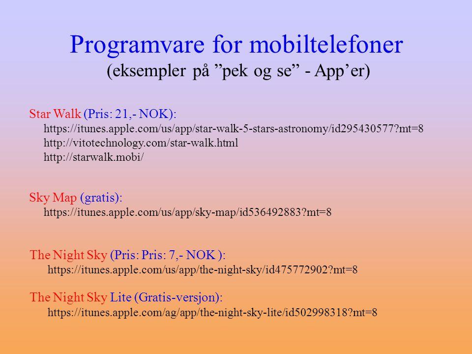Programvare for mobiltelefoner (eksempler på pek og se - App'er) Star Walk (Pris: 21,- NOK): https://itunes.apple.com/us/app/star-walk-5-stars-astronomy/id295430577?mt=8 http://vitotechnology.com/star-walk.html http://starwalk.mobi/ The Night Sky (Pris: Pris: 7,- NOK ): https://itunes.apple.com/us/app/the-night-sky/id475772902?mt=8 The Night Sky Lite (Gratis-versjon): https://itunes.apple.com/ag/app/the-night-sky-lite/id502998318?mt=8 Sky Map (gratis): https://itunes.apple.com/us/app/sky-map/id536492883?mt=8