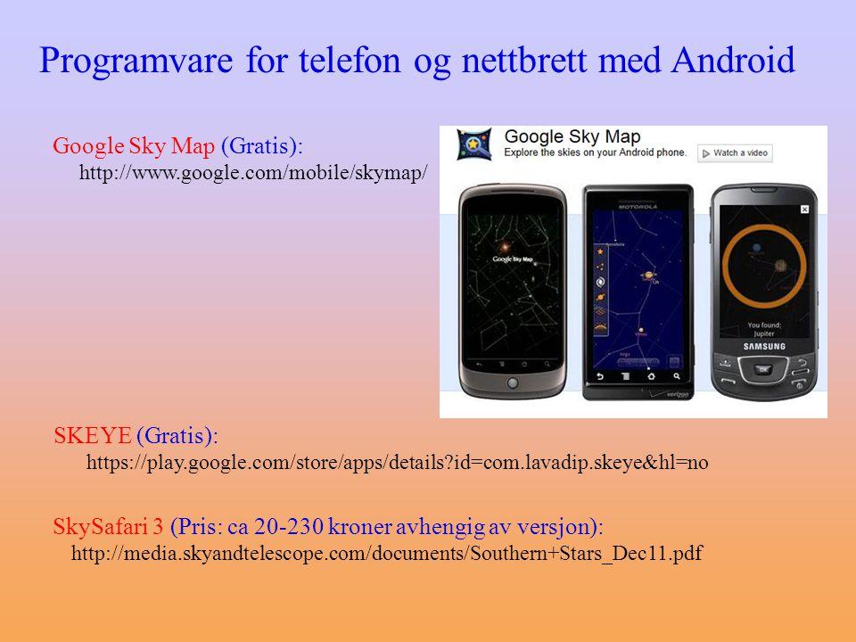 Programvare for telefon og nettbrett med Android Google Sky Map (Gratis): http://www.google.com/mobile/skymap/ SKEYE (Gratis): https://play.google.com/store/apps/details?id=com.lavadip.skeye&hl=no SkySafari 3 (Pris: ca 20-230 kroner avhengig av versjon): http://media.skyandtelescope.com/documents/Southern+Stars_Dec11.pdf