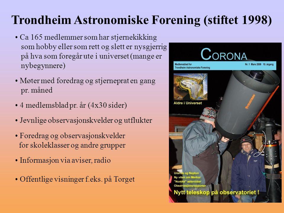 Trondheim Astronomiske Forening (stiftet 1998) Ca 165 medlemmer som har stjernekikking som hobby eller som rett og slett er nysgjerrig på hva som foregår ute i universet (mange er nybegynnere) Møter med foredrag og stjerneprat en gang pr.