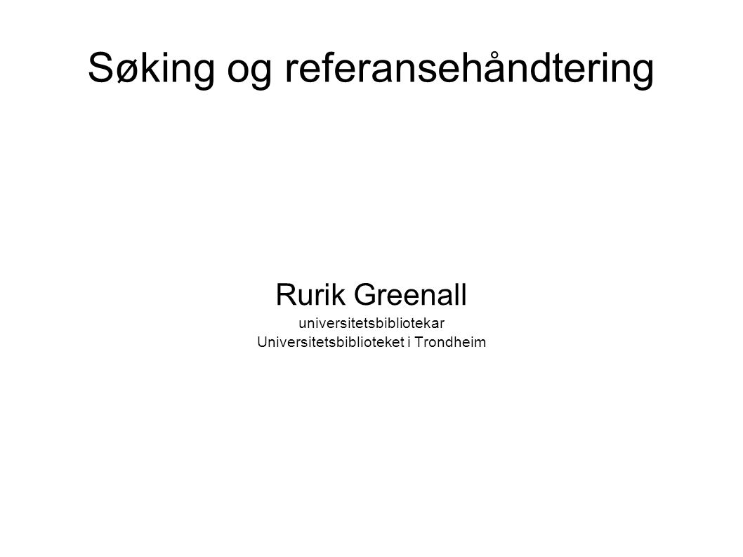 Søking og referansehåndtering Rurik Greenall universitetsbibliotekar Universitetsbiblioteket i Trondheim