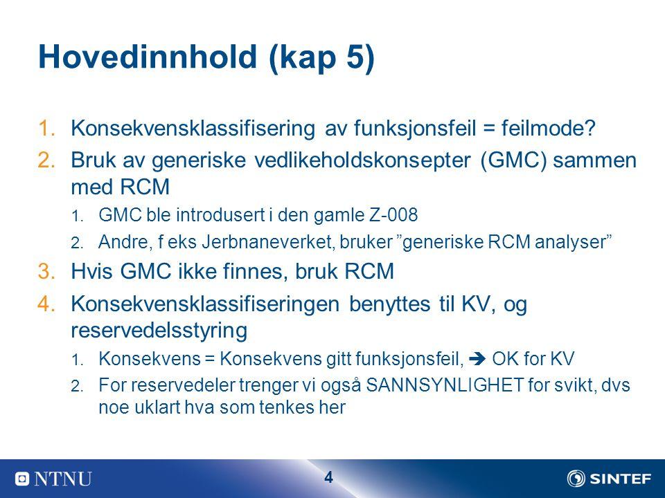4 Hovedinnhold (kap 5) 1.Konsekvensklassifisering av funksjonsfeil = feilmode? 2.Bruk av generiske vedlikeholdskonsepter (GMC) sammen med RCM 1. GMC b
