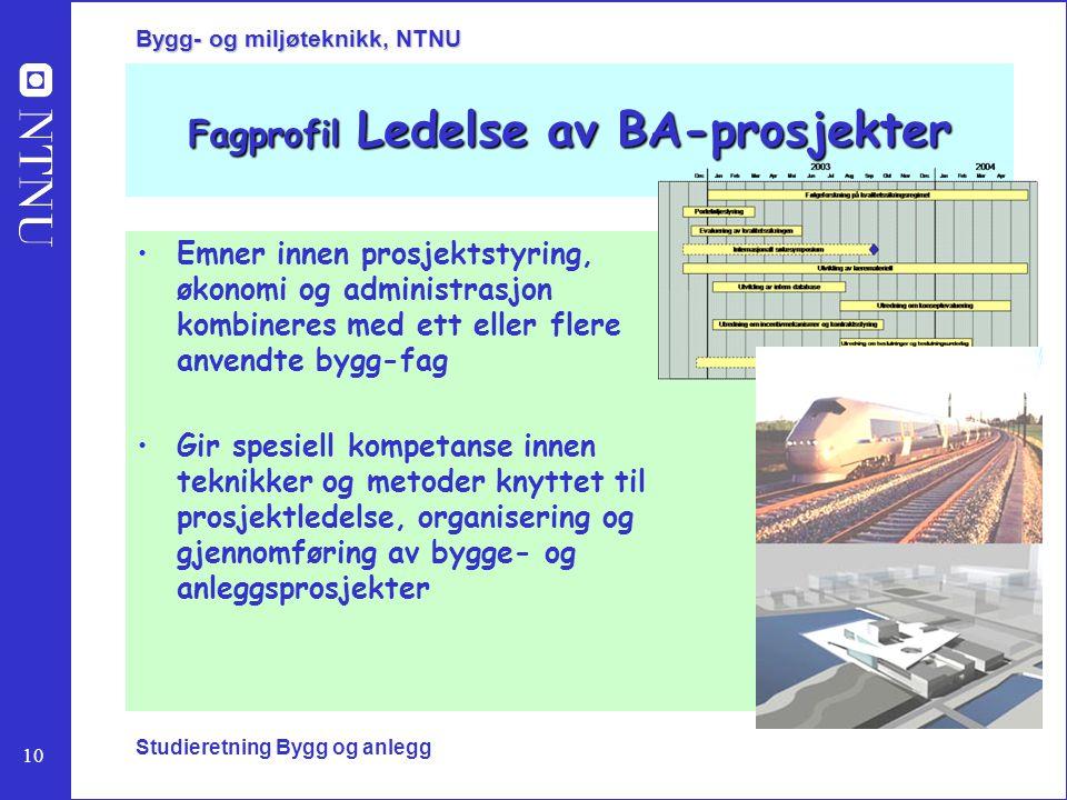10 Bygg- og miljøteknikk, NTNU Studieretning Bygg og anlegg Fagprofil Ledelse av BA-prosjekter Emner innen prosjektstyring, økonomi og administrasjon