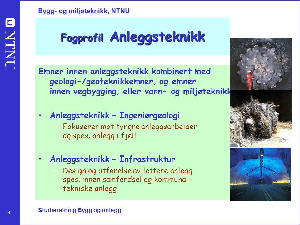 4 Bygg- og miljøteknikk, NTNU Studieretning Bygg og anlegg Fagprofil Anleggsteknikk Emner innen anleggsteknikk kombinert med geologi-/geoteknikkemner,