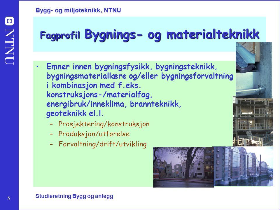 5 Bygg- og miljøteknikk, NTNU Studieretning Bygg og anlegg Fagprofil Bygnings- og materialteknikk Emner innen bygningsfysikk, bygningsteknikk, bygning