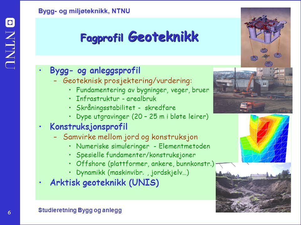6 Bygg- og miljøteknikk, NTNU Studieretning Bygg og anlegg Fagprofil Geoteknikk Bygg- og anleggsprofil –Geoteknisk prosjektering/vurdering: Fundamente