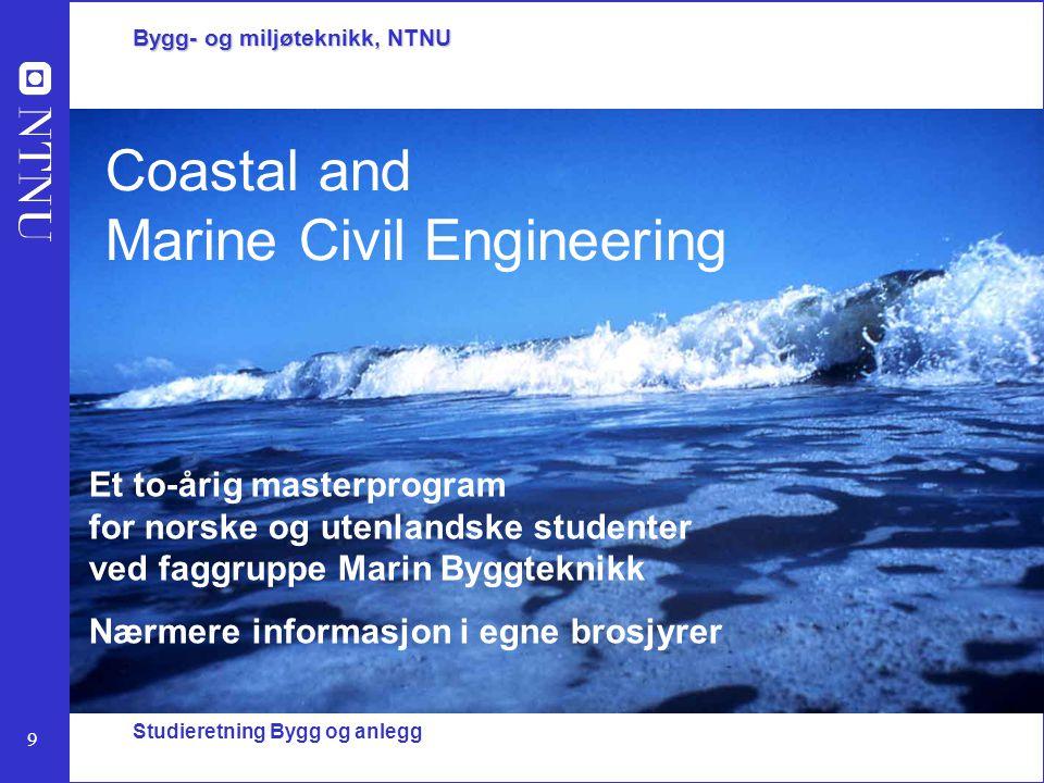 9 Bygg- og miljøteknikk, NTNU Studieretning Bygg og anlegg Coastal and Marine Civil Engineering Et to-årig masterprogram for norske og utenlandske stu