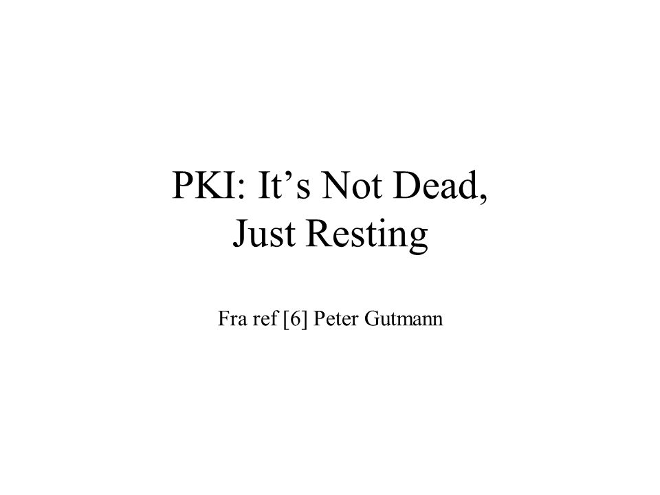 PKI: It's Not Dead, Just Resting Fra ref [6] Peter Gutmann