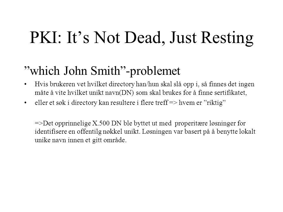 PKI: It's Not Dead, Just Resting which John Smith -problemet Hvis brukeren vet hvilket directory han/hun skal slå opp i, så finnes det ingen måte å vite hvilket unikt navn(DN) som skal brukes for å finne sertifikatet, eller et søk i directory kan resultere i flere treff => hvem er riktig =>Det opprinnelige X.500 DN ble byttet ut med properitære løsninger for identifisere en offentilg nøkkel unikt.