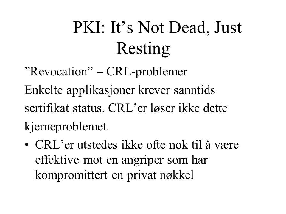 PKI: It's Not Dead, Just Resting Revocation – CRL-problemer Enkelte applikasjoner krever sanntids sertifikat status.