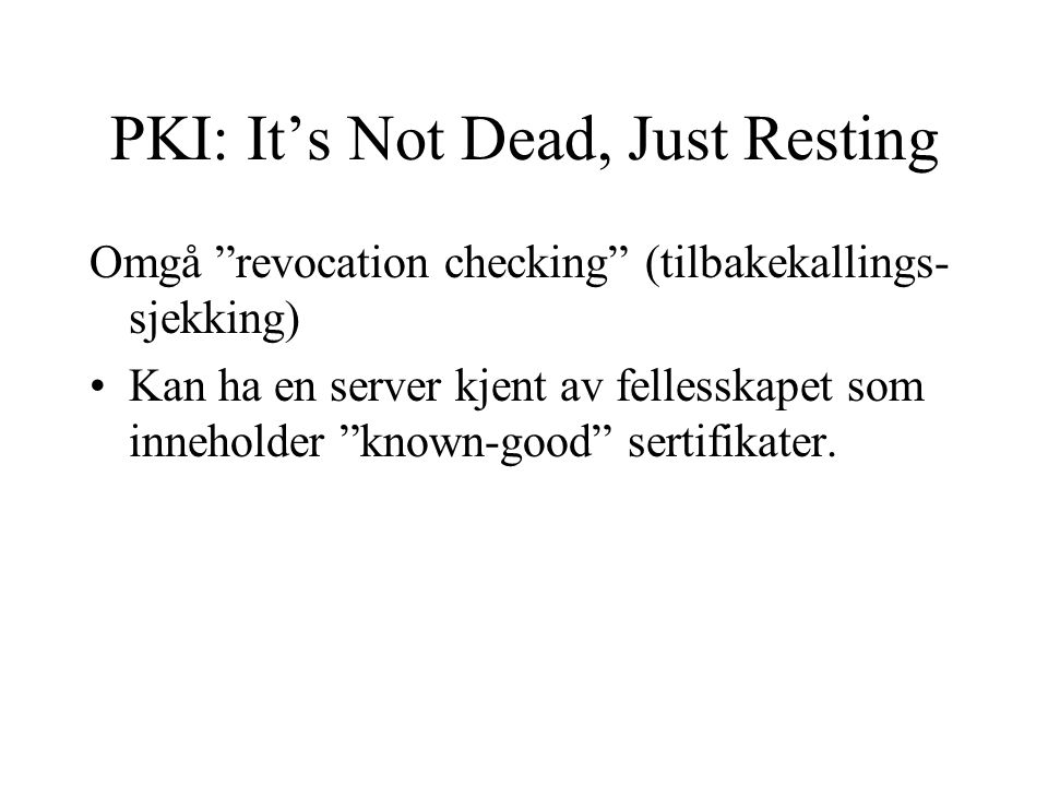 PKI: It's Not Dead, Just Resting Omgå revocation checking (tilbakekallings- sjekking) Kan ha en server kjent av fellesskapet som inneholder known-good sertifikater.