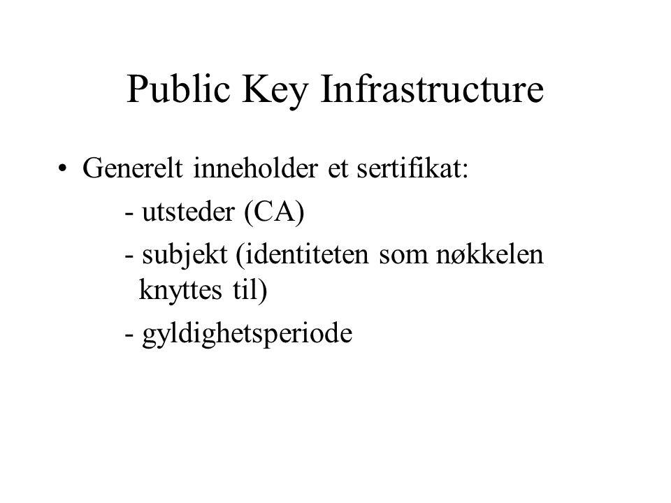 Public Key Infrastructure Generelt inneholder et sertifikat: - utsteder (CA) - subjekt (identiteten som nøkkelen knyttes til) - gyldighetsperiode