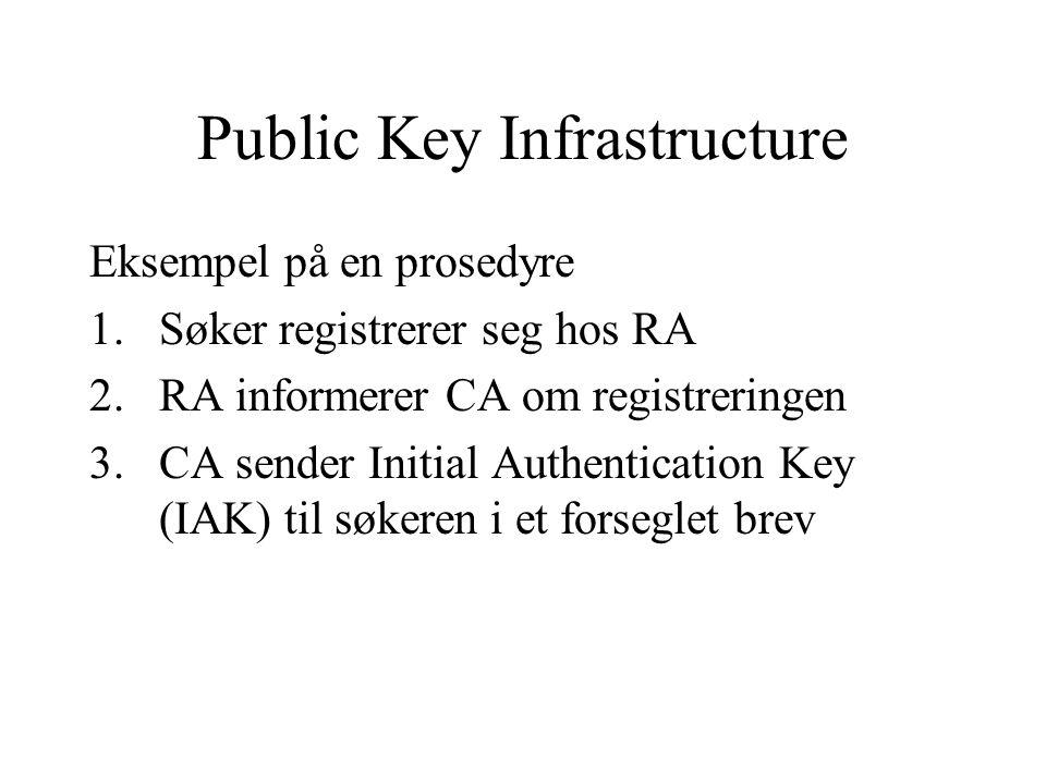 Public Key Infrastructure Eksempel på en prosedyre 1.Søker registrerer seg hos RA 2.RA informerer CA om registreringen 3.CA sender Initial Authentication Key (IAK) til søkeren i et forseglet brev