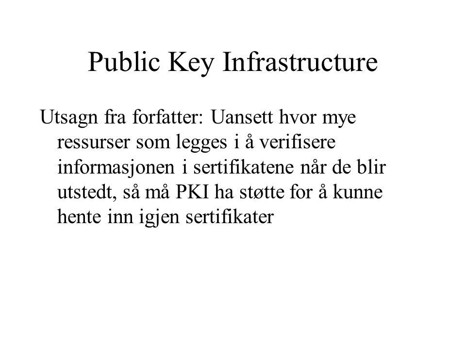 Public Key Infrastructure Utsagn fra forfatter: Uansett hvor mye ressurser som legges i å verifisere informasjonen i sertifikatene når de blir utstedt, så må PKI ha støtte for å kunne hente inn igjen sertifikater