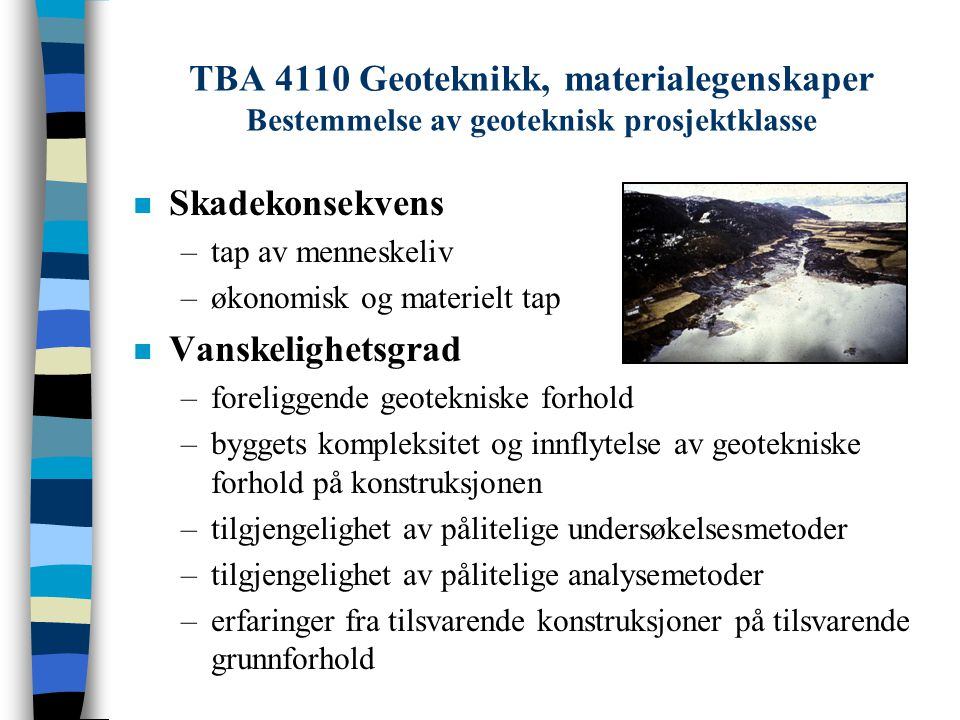 TBA 4110 Geoteknikk, materialegenskaper Bestemmelse av geoteknisk prosjektklasse n Skadekonsekvens –tap av menneskeliv –økonomisk og materielt tap n V