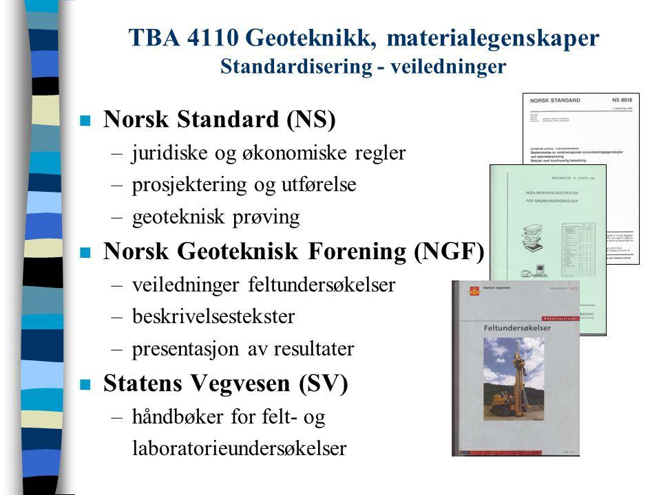 TBA 4110 Geoteknikk, materialegenskaper Standardisering - veiledninger n Norsk Standard –Juridiske og økonomiske regler NS3400 Anbudskonkurranser NS3403/30 Kontraktsbestemmelser –Prosjektering og utførelse NS3420 Beskrivelsestekster P315 Veiledning til NS 3420 NS 3480 Geoteknisk prosjektering P297 Veiledning til NS 3480 –Laboratorieundersøkelser NS8000 alle rutineundersøkelser ødometerforsøk ikke treaksialforsøk