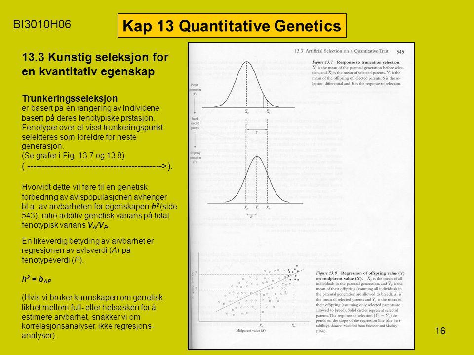 16 BI3010H06 Kap 13 Quantitative Genetics 13.3 Kunstig seleksjon for en kvantitativ egenskap Trunkeringsseleksjon er basert på en rangering av individ