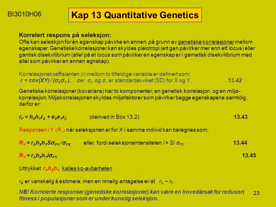 23 BI3010H06 Kap 13 Quantitative Genetics Korrelert respons på seleksjon: Ofte kan seleskjon for èn egenskap påvirke en annen, på grunn av genetiske k