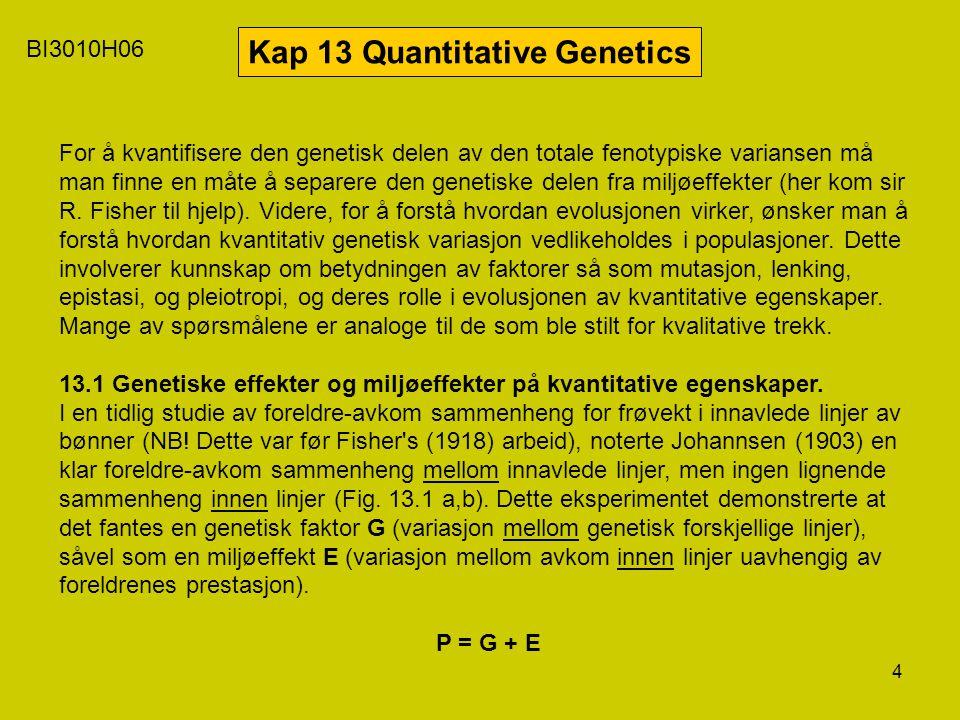 4 BI3010H06 Kap 13 Quantitative Genetics For å kvantifisere den genetisk delen av den totale fenotypiske variansen må man finne en måte å separere den