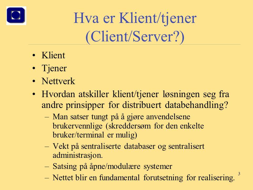 3 Hva er Klient/tjener (Client/Server?) Klient Tjener Nettverk Hvordan atskiller klient/tjener løsningen seg fra andre prinsipper for distribuert data