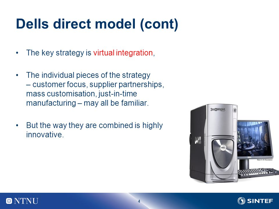 4 Dells direct model (cont) The key strategy is virtual integration, The individual pieces of the strategy – customer focus, supplier partnerships, ma