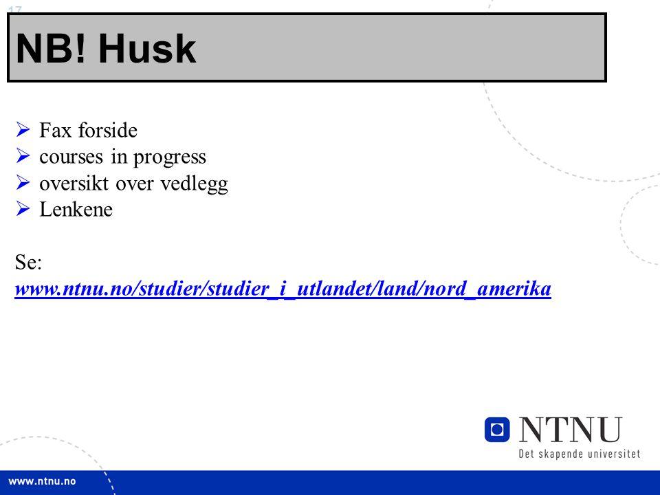 17 NB! Husk  Fax forside  courses in progress  oversikt over vedlegg  Lenkene Se: www.ntnu.no/studier/studier_i_utlandet/land/nord_amerika