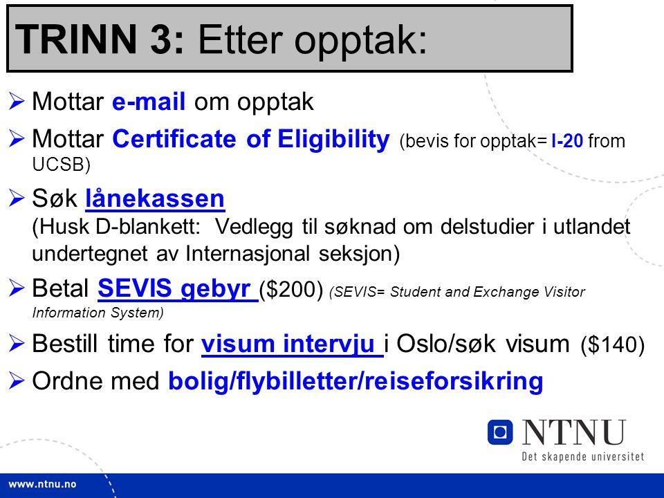 22 TRINN 3: Etter opptak:  Mottar e-mail om opptak  Mottar Certificate of Eligibility (bevis for opptak= I-20 from UCSB)  Søk lånekassen (Husk D-blankett: Vedlegg til søknad om delstudier i utlandet undertegnet av Internasjonal seksjon)lånekassen  Betal SEVIS gebyr ($200) (SEVIS= Student and Exchange Visitor Information System)SEVIS gebyr  Bestill time for visum intervju i Oslo/søk visum ($140)visum intervju  Ordne med bolig/flybilletter/reiseforsikring