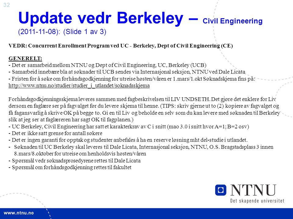 32 Update vedr Berkeley – Civil Engineering (2011-11-08): (Slide 1 av 3) VEDR: Concurrent Enrollment Program ved UC - Berkeley, Dept of Civil Engineering (CE) GENERELT: - Det er samarbeid mellom NTNU og Dept of Civil Engineering, UC, Berkeley (UCB) - Samarbeid innebære bla at søknader til UCB sendes via Internasjonal seksjon, NTNU ved Dale Licata - Fristen for å søke om forhåndsgodkjenning for utreise høsten/våren er 1.mars/1.okt Søknadskjema fins på: http://www.ntnu.no/studier/studier_i_utlandet/soknadsskjema Forhåndsgodkjenningsskjema leveres sammen med fagbeskrivelsen til LIV UNDSETH.