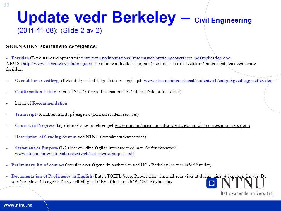 33 Update vedr Berkeley – Civil Engineering (2011-11-08): (Slide 2 av 2) SØKNADEN skal inneholde følgende: -Forsiden (Bruk standard oppsett på: www.ntnu.no/international/studentweb/outgoingcoversheet_pdfapplication.docwww.ntnu.no/international/studentweb/outgoingcoversheet_pdfapplication.doc NB!.