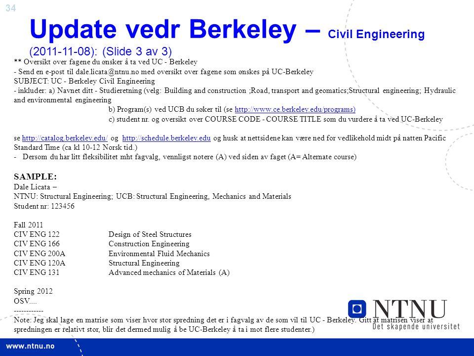34 Update vedr Berkeley – Civil Engineering (2011-11-08): (Slide 3 av 3) ** Oversikt over fagene du ønsker å ta ved UC - Berkeley - Send en e-post til dale.licata@ntnu.no med oversikt over fagene som ønskes på UC-Berkeley SUBJECT: UC - Berkeley Civil Engineering - inkluder: a) Navnet ditt - Studieretning (velg: Building and construction ;Road, transport and geomatics;Structural engineering; Hydraulic and environmental engineering b) Program(s) ved UCB du søker til (se http://www.ce.berkeley.edu/programs)http://www.ce.berkeley.edu/programs) c) student nr.