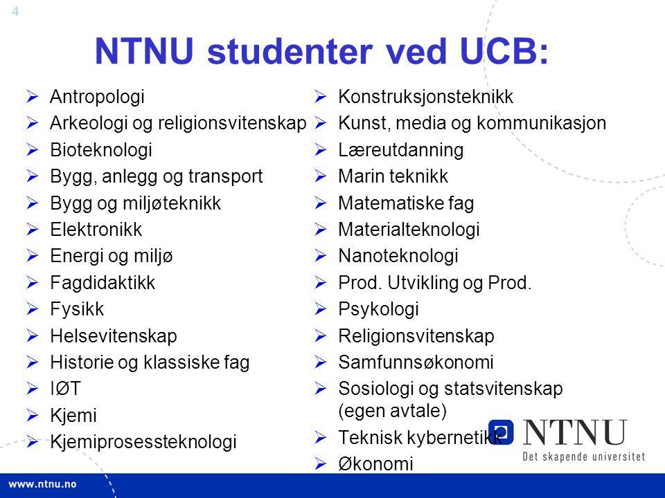 4 NTNU studenter ved UCB:  Antropologi  Arkeologi og religionsvitenskap  Bioteknologi  Bygg, anlegg og transport  Bygg og miljøteknikk  Elektron