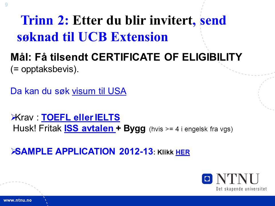 9 Trinn 2: Etter du blir invitert, send søknad til UCB Extension Mål: Få tilsendt CERTIFICATE OF ELIGIBILITY (= opptaksbevis). Da kan du søk visum til
