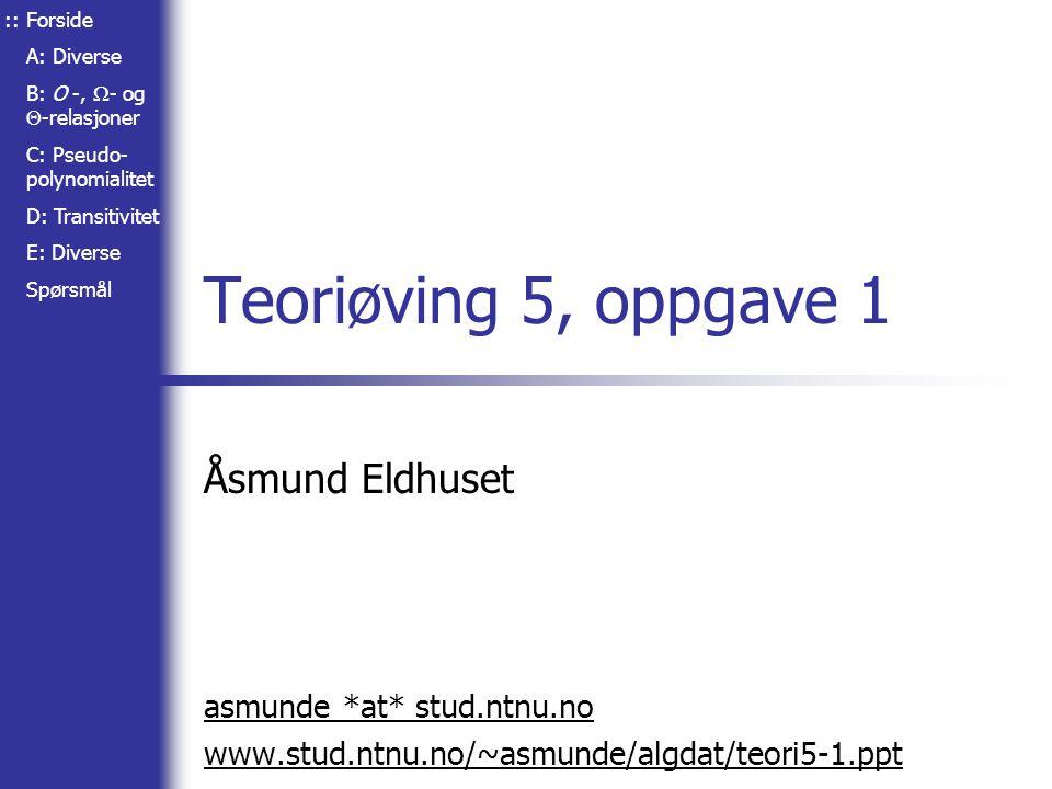 Forside A: Diverse B: O -,  - og  -relasjoner C: Pseudo- polynomialitet D: Transitivitet E: Diverse Spørsmål Teoriøving 5, oppgave 1 Åsmund Eldhuset asmunde *at* stud.ntnu.no www.stud.ntnu.no/~asmunde/algdat/teori5-1.ppt ::