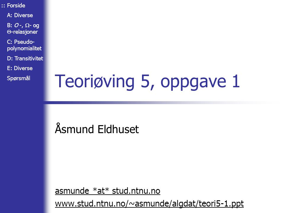 Forside A: Diverse B: O -,  - og  -relasjoner C: Pseudo- polynomialitet D: Transitivitet E: Diverse Spørsmål Teoriøving 5, oppgave 1 Åsmund Eldhuset